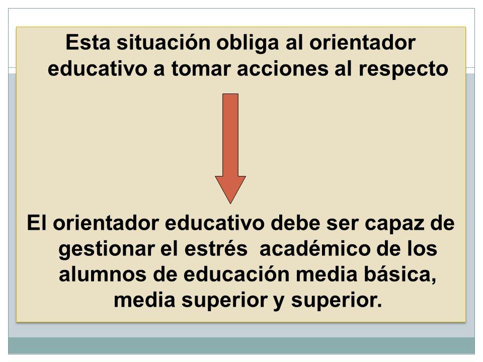Esta situación obliga al orientador educativo a tomar acciones al respecto El orientador educativo debe ser capaz de gestionar el estrés académico de