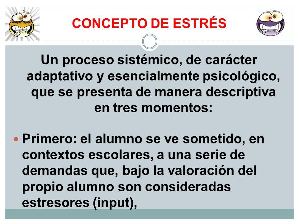 CONCEPTO DE ESTRÉS Un proceso sistémico, de carácter adaptativo y esencialmente psicológico, que se presenta de manera descriptiva en tres momentos: P