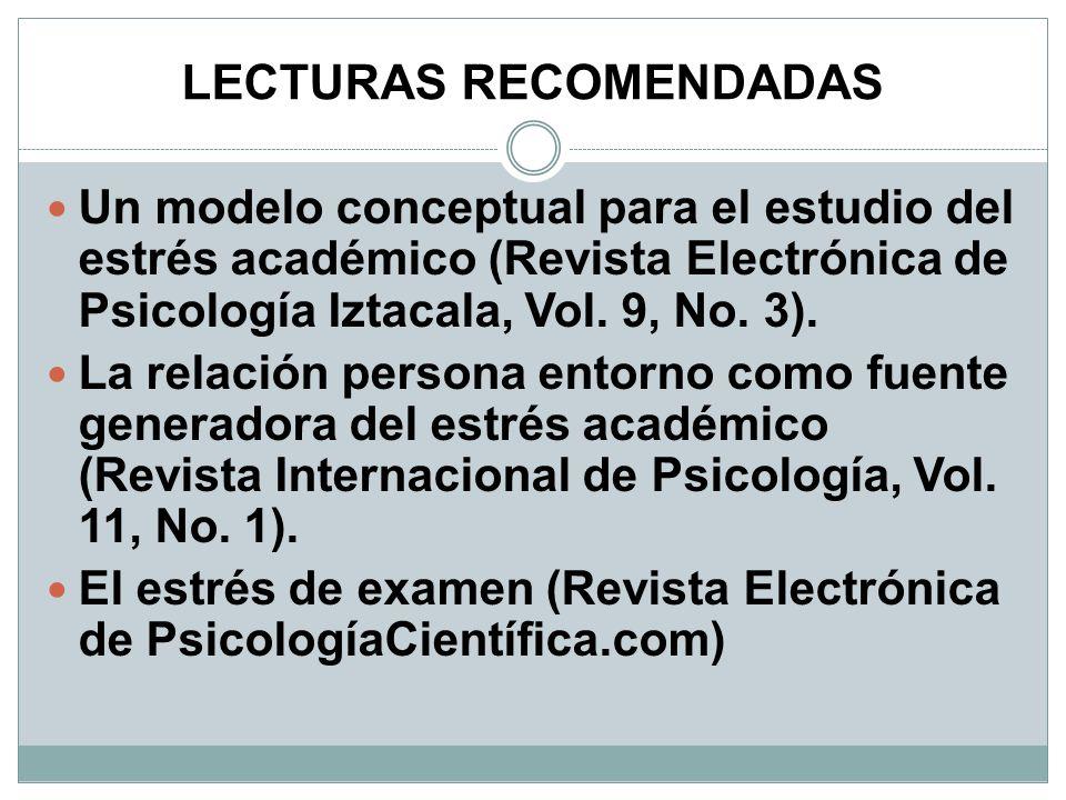LECTURAS RECOMENDADAS Un modelo conceptual para el estudio del estrés académico (Revista Electrónica de Psicología Iztacala, Vol. 9, No. 3). La relaci
