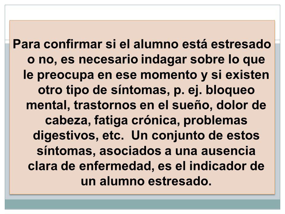 Para confirmar si el alumno está estresado o no, es necesario indagar sobre lo que le preocupa en ese momento y si existen otro tipo de síntomas, p. e