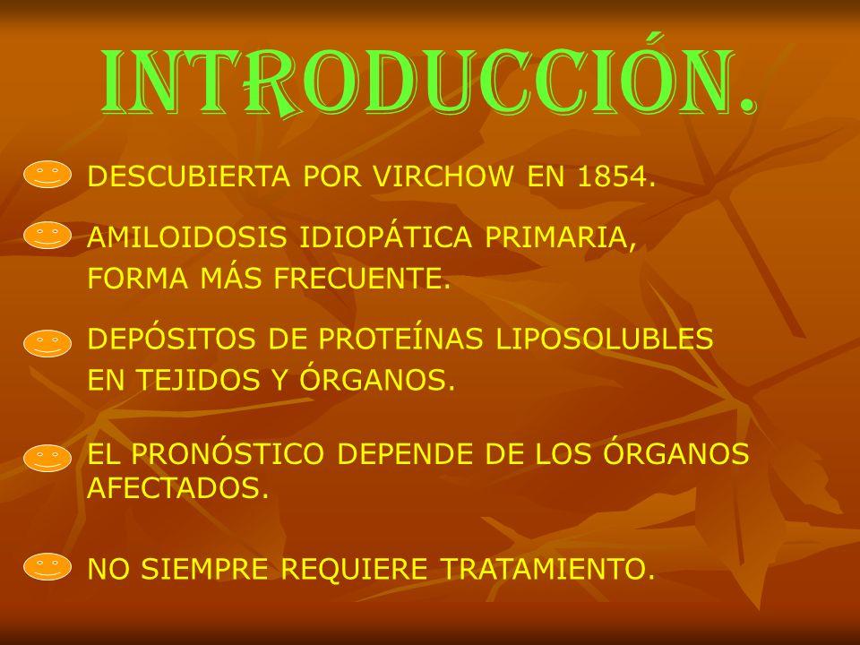 INTRODUCCIÓN. DESCUBIERTA POR VIRCHOW EN 1854. AMILOIDOSIS IDIOPÁTICA PRIMARIA, FORMA MÁS FRECUENTE. DEPÓSITOS DE PROTEÍNAS LIPOSOLUBLES EN TEJIDOS Y
