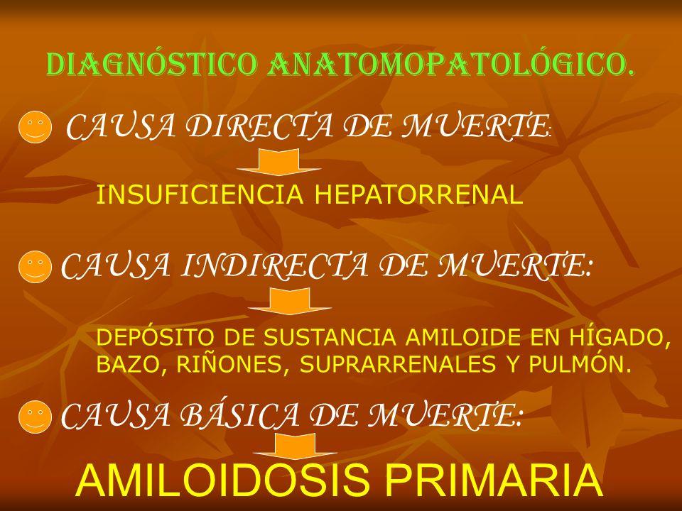 DIAGNÓSTICO ANATOMOPATOLÓGICO. CAUSA DIRECTA DE MUERTE : INSUFICIENCIA HEPATORRENAL CAUSA INDIRECTA DE MUERTE: DEPÓSITO DE SUSTANCIA AMILOIDE EN HÍGAD