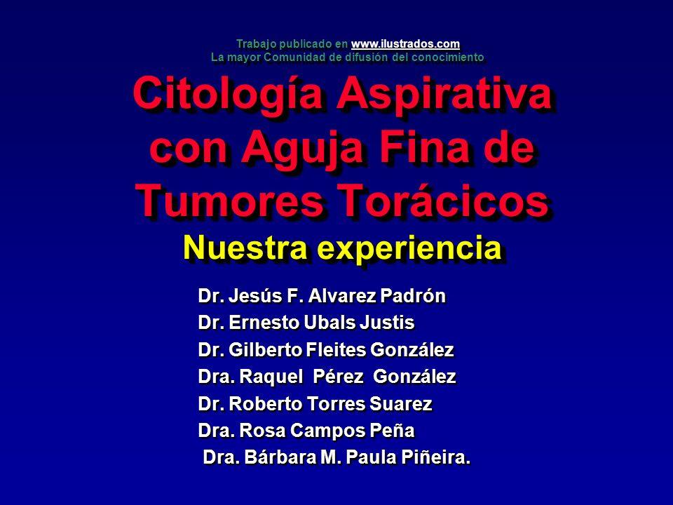 Citología Aspirativa con Aguja Fina de Tumores Torácicos Nuestra experiencia Dr. Jesús F. Alvarez Padrón Dr. Ernesto Ubals Justis Dr. Gilberto Fleites