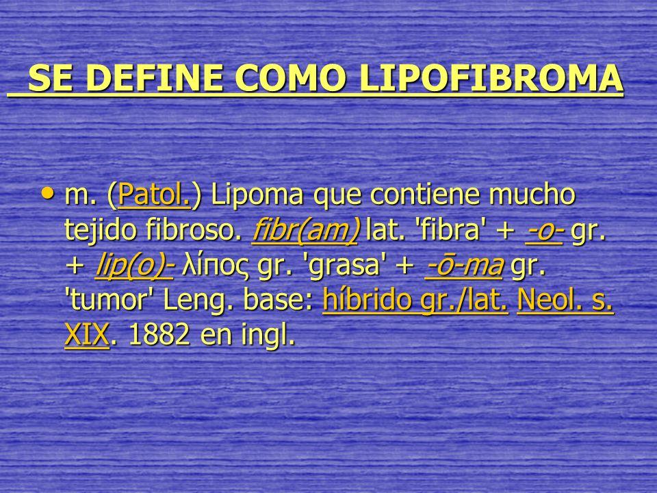SE DEFINE COMO LIPOFIBROMA SE DEFINE COMO LIPOFIBROMA m. (Patol.) Lipoma que contiene mucho tejido fibroso. fibr(am) lat. 'fibra' + -o- gr. + lip(o)-