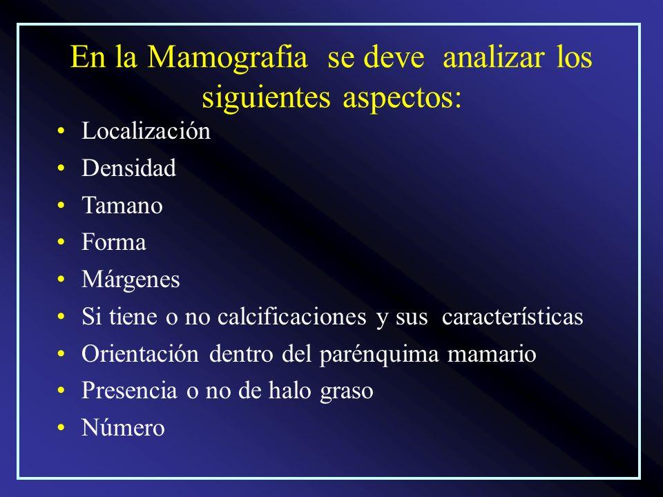 En la Mamografia se deve analizar los siguientes aspectos: Localización Densidad Tamano Forma Márgenes Si tiene o no calcificaciones y sus característ