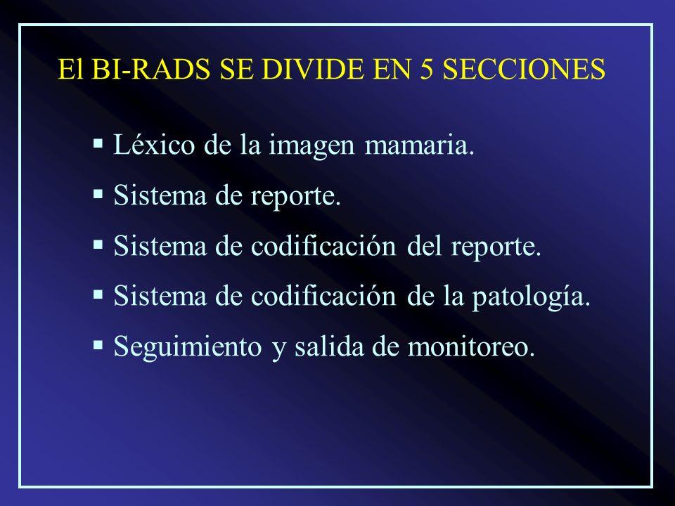 El BI-RADS SE DIVIDE EN 5 SECCIONES Léxico de la imagen mamaria. Sistema de reporte. Sistema de codificación del reporte. Sistema de codificación de l