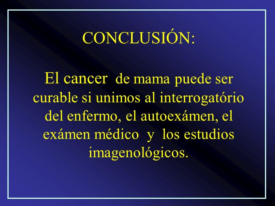 CONCLUSIÓN: El cancer de mama puede ser curable si unimos al interrogatório del enfermo, el autoexámen, el exámen médico y los estudios imagenológicos