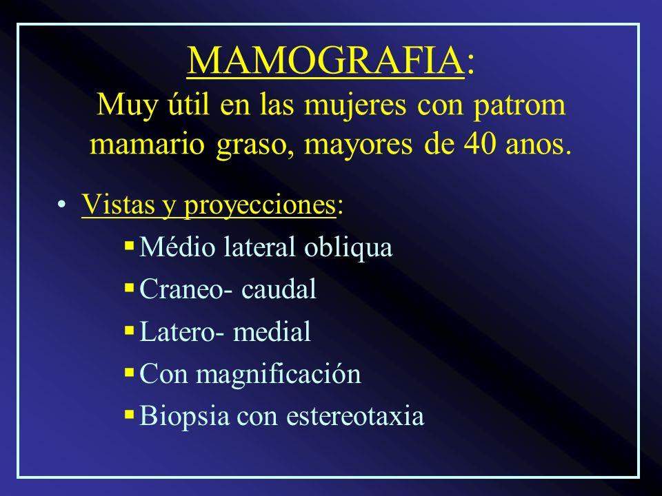 MAMOGRAFIA: Muy útil en las mujeres con patrom mamario graso, mayores de 40 anos. Vistas y proyecciones: Médio lateral obliqua Craneo- caudal Latero-