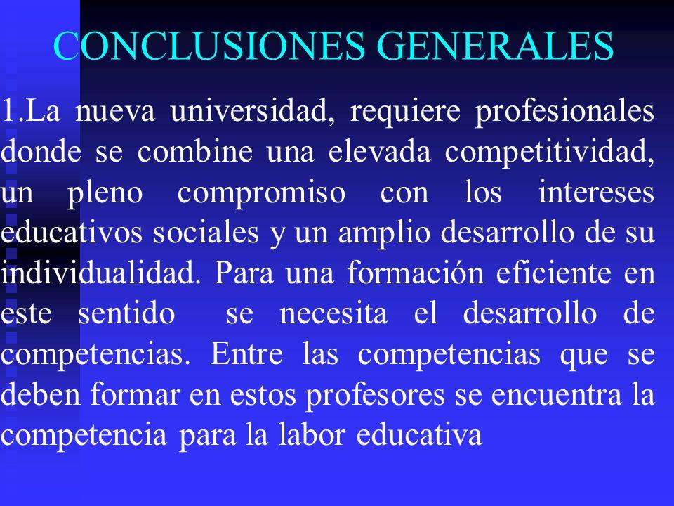 CONCLUSIONES GENERALES 1.La nueva universidad, requiere profesionales donde se combine una elevada competitividad, un pleno compromiso con los intereses educativos sociales y un amplio desarrollo de su individualidad.