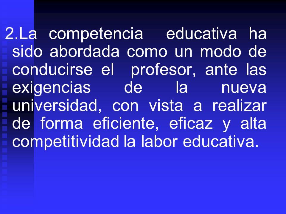 2.La competencia educativa ha sido abordada como un modo de conducirse el profesor, ante las exigencias de la nueva universidad, con vista a realizar de forma eficiente, eficaz y alta competitividad la labor educativa.