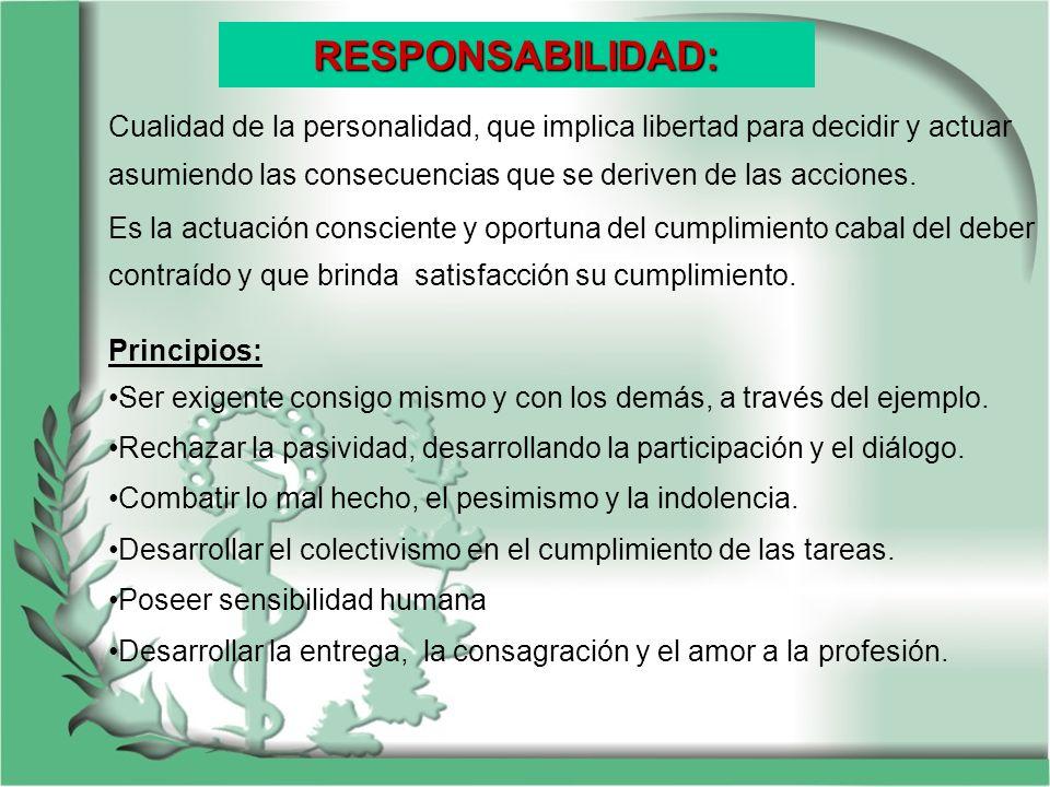 RESPONSABILIDAD: Cualidad de la personalidad, que implica libertad para decidir y actuar asumiendo las consecuencias que se deriven de las acciones. E