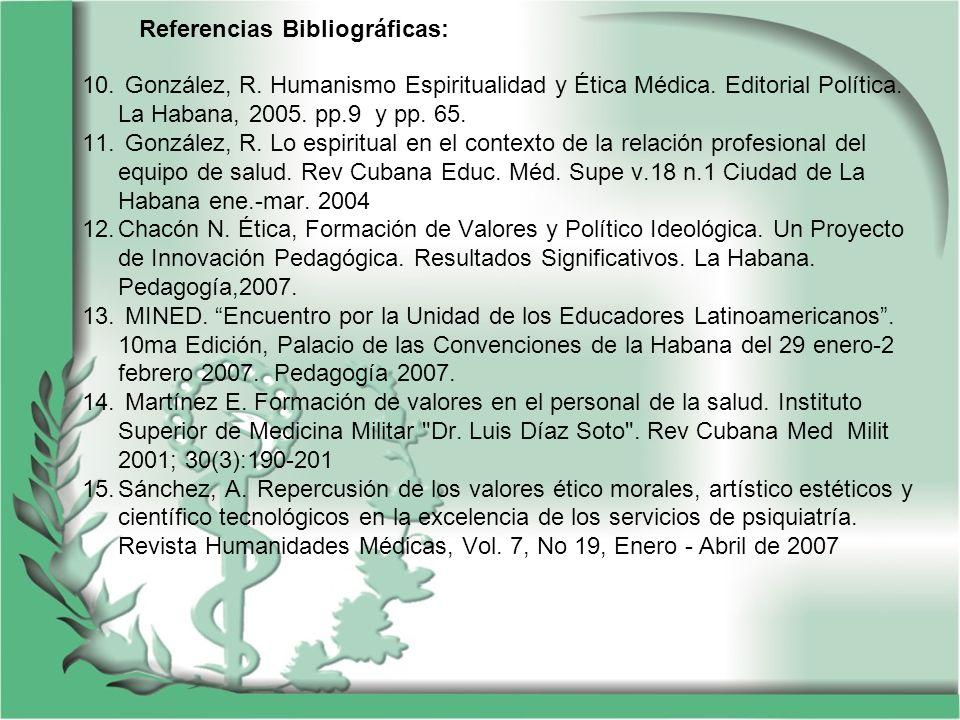 Referencias Bibliográficas: 10. González, R. Humanismo Espiritualidad y Ética Médica. Editorial Política. La Habana, 2005. pp.9 y pp. 65. 11. González