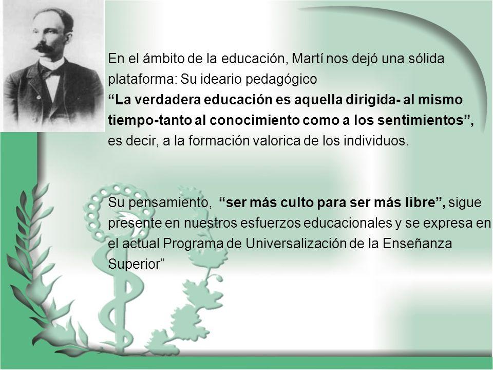 En el ámbito de la educación, Martí nos dejó una sólida plataforma: Su ideario pedagógico La verdadera educación es aquella dirigida- al mismo tiempo-