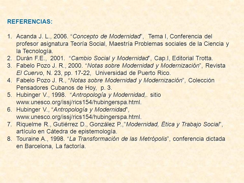REFERENCIAS: 1.Acanda J. L., 2006. Concepto de Modernidad, Tema I, Conferencia del profesor asignatura Teoría Social, Maestría Problemas sociales de l