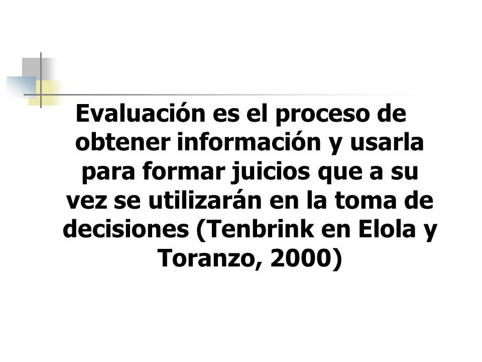 Evaluación es el proceso de obtener información y usarla para formar juicios que a su vez se utilizarán en la toma de decisiones (Tenbrink en Elola y