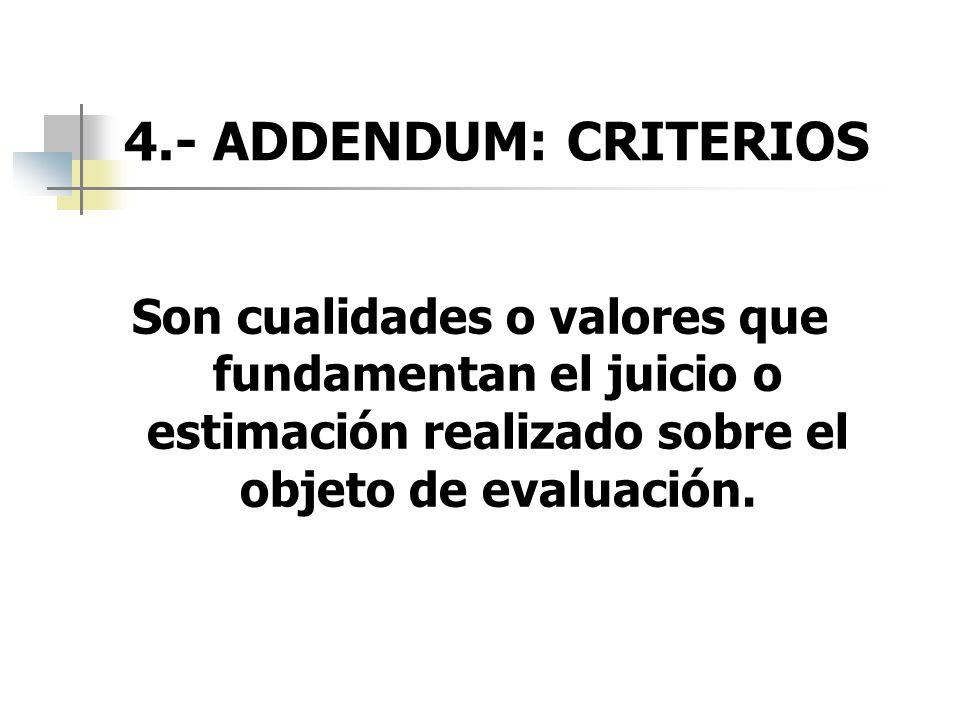 4.- ADDENDUM: CRITERIOS Son cualidades o valores que fundamentan el juicio o estimación realizado sobre el objeto de evaluación.
