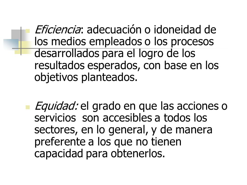 Eficiencia: adecuación o idoneidad de los medios empleados o los procesos desarrollados para el logro de los resultados esperados, con base en los obj