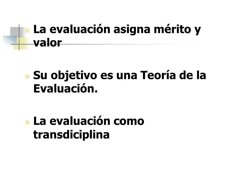 La evaluación asigna mérito y valor Su objetivo es una Teoría de la Evaluación. La evaluación como transdiciplina