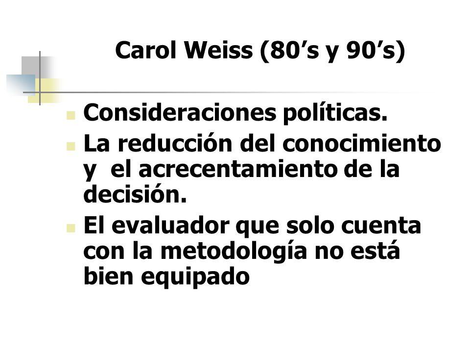 Carol Weiss (80s y 90s) Consideraciones políticas. La reducción del conocimiento y el acrecentamiento de la decisión. El evaluador que solo cuenta con
