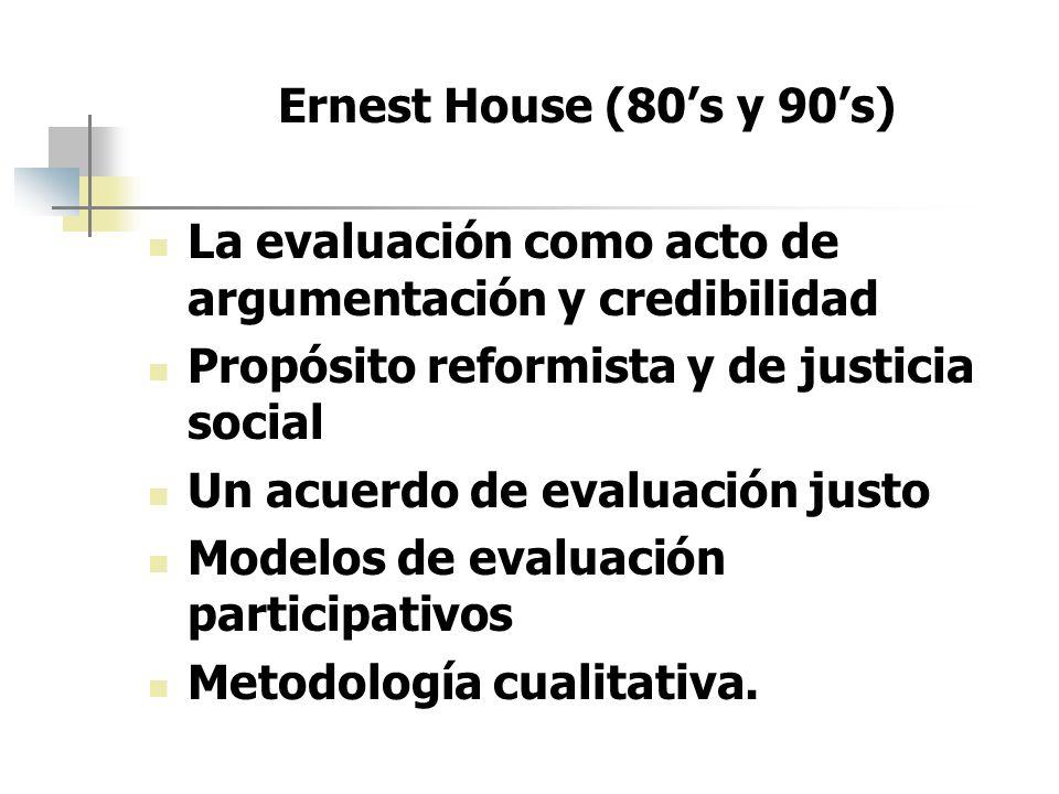 Ernest House (80s y 90s) La evaluación como acto de argumentación y credibilidad Propósito reformista y de justicia social Un acuerdo de evaluación ju