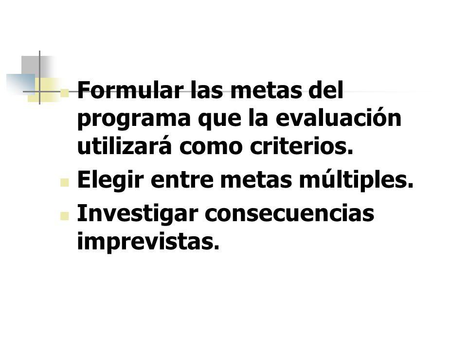 Formular las metas del programa que la evaluación utilizará como criterios. Elegir entre metas múltiples. Investigar consecuencias imprevistas.