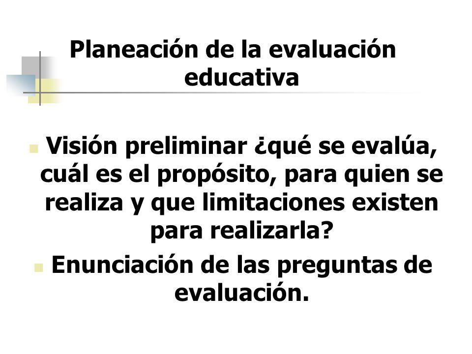 Planeación de la evaluación educativa Visión preliminar ¿qué se evalúa, cuál es el propósito, para quien se realiza y que limitaciones existen para re