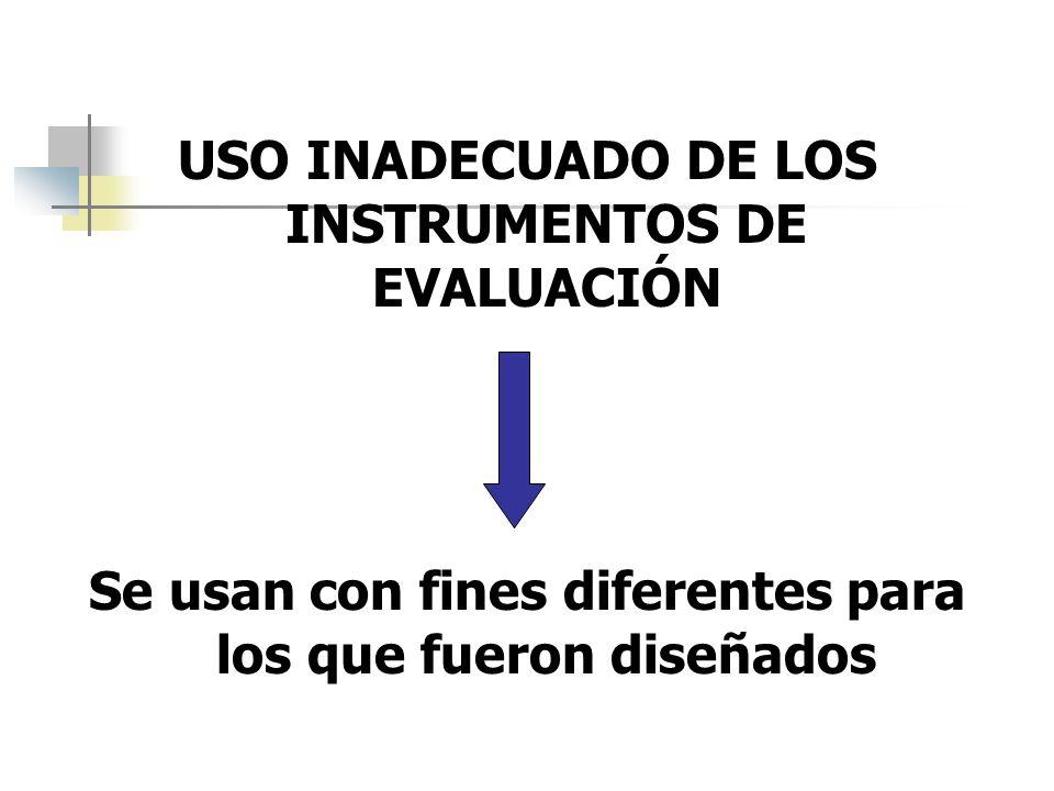 USO INADECUADO DE LOS INSTRUMENTOS DE EVALUACIÓN Se usan con fines diferentes para los que fueron diseñados