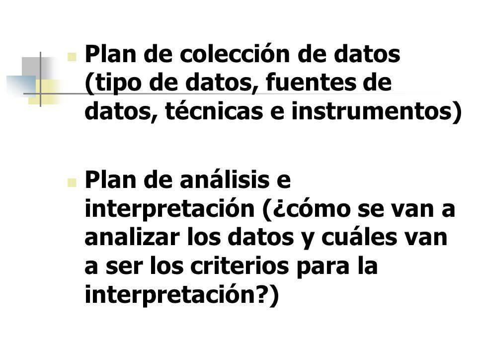 Plan de colección de datos (tipo de datos, fuentes de datos, técnicas e instrumentos) Plan de análisis e interpretación (¿cómo se van a analizar los d