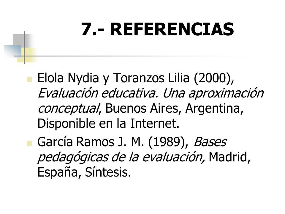 7.- REFERENCIAS Elola Nydia y Toranzos Lilia (2000), Evaluación educativa. Una aproximación conceptual, Buenos Aires, Argentina, Disponible en la Inte
