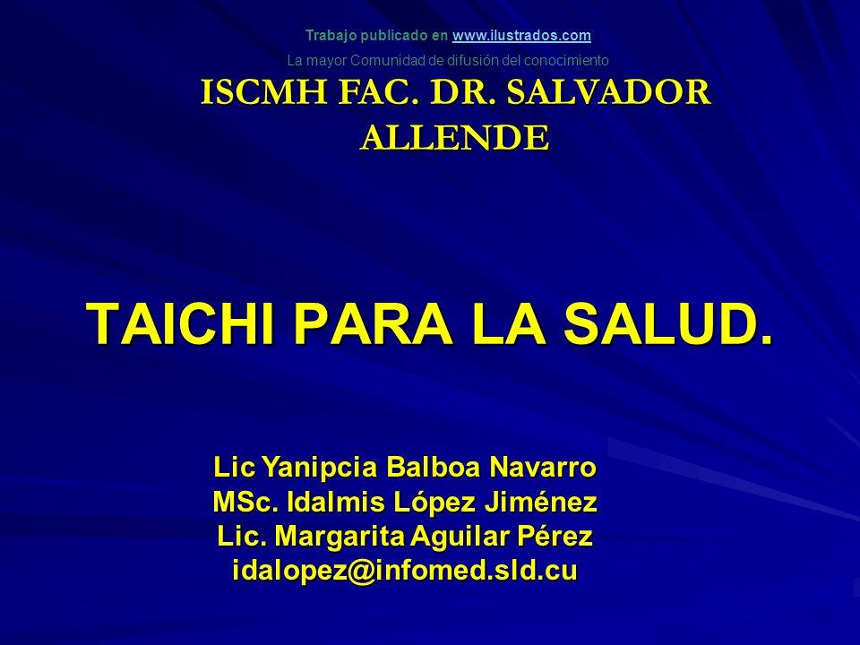 TAICHI PARA LA SALUD. Lic Yanipcia Balboa Navarro MSc. Idalmis López Jiménez Lic. Margarita Aguilar Pérez idalopez@infomed.sld.cu ISCMH FAC. DR. SALVA