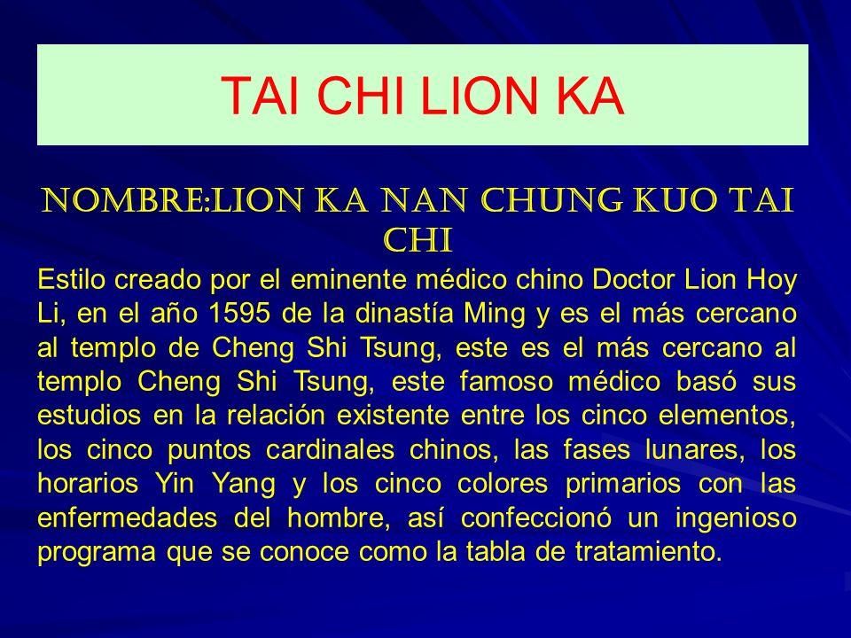 NOMBRE:LION KA NAN CHUNG KUO TAI CHI Estilo creado por el eminente médico chino Doctor Lion Hoy Li, en el año 1595 de la dinastía Ming y es el más cer