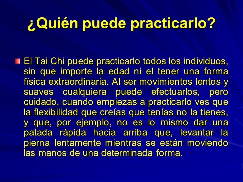 ¿Quién puede practicarlo? El Tai Chi puede practicarlo todos los individuos, sin que importe la edad ni el tener una forma física extraordinaria. Al s