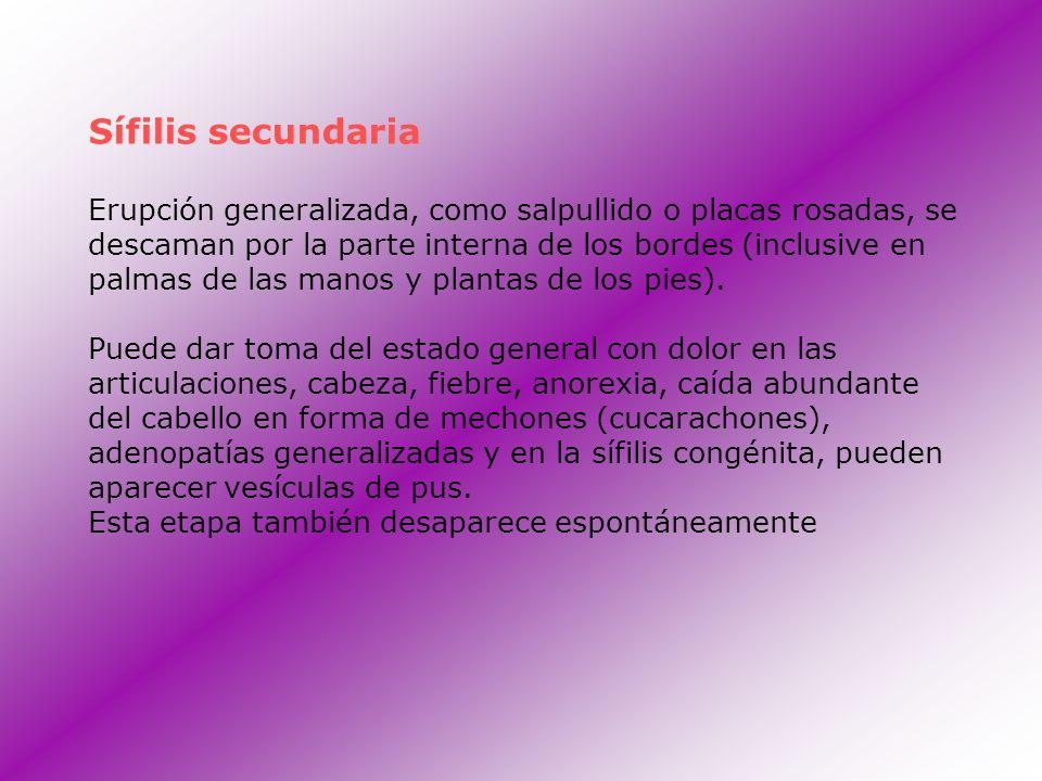 Sífilis secundaria Erupción generalizada, como salpullido o placas rosadas, se descaman por la parte interna de los bordes (inclusive en palmas de las