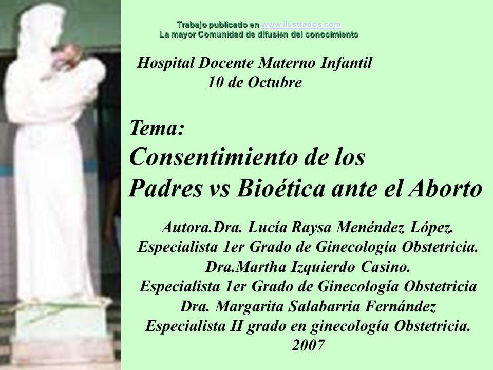 Hospital Docente Materno Infantil 10 de Octubre Tema: Consentimiento de los Padres vs Bioética ante el Aborto Autora.Dra. Lucía Raysa Menéndez López.