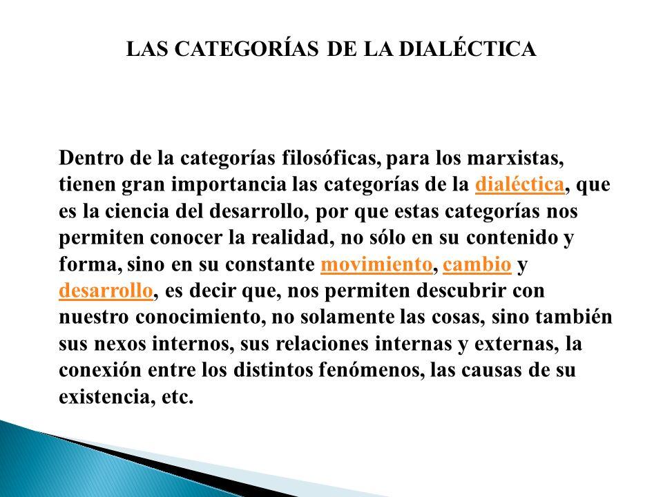 LAS CATEGORÍAS DE LA DIALÉCTICA Dentro de la categorías filosóficas, para los marxistas, tienen gran importancia las categorías de la dialéctica, que