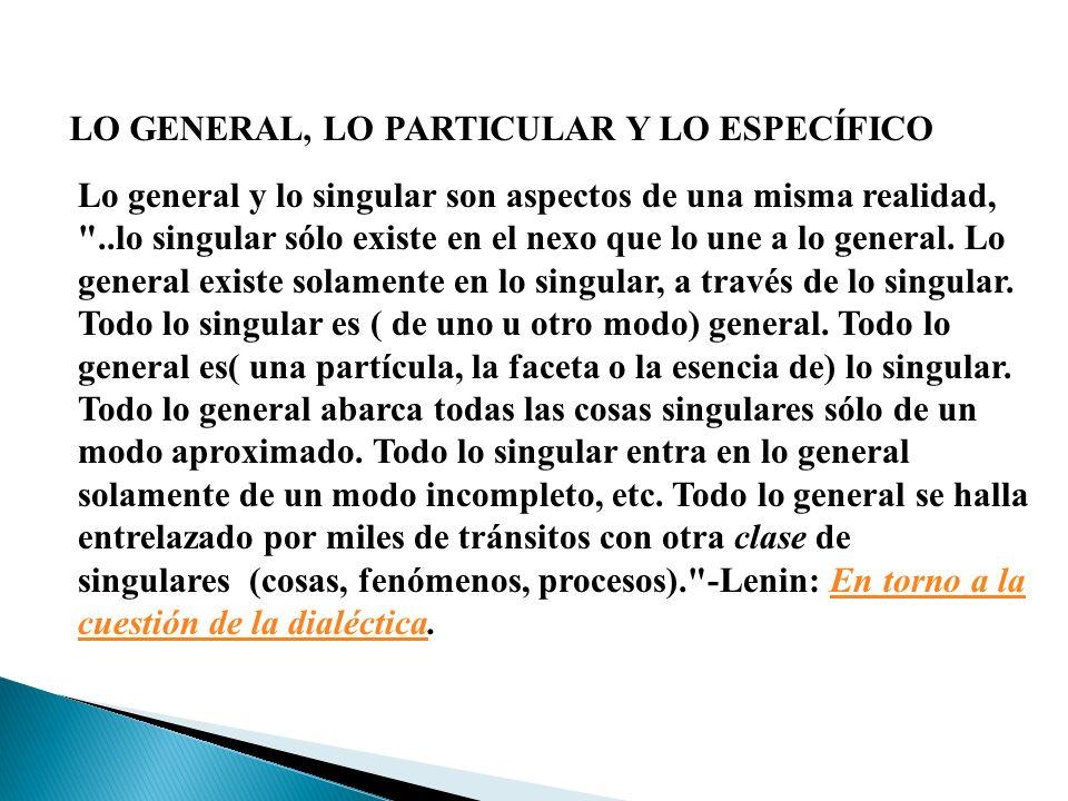 LO GENERAL, LO PARTICULAR Y LO ESPECÍFICO Lo general y lo singular son aspectos de una misma realidad,