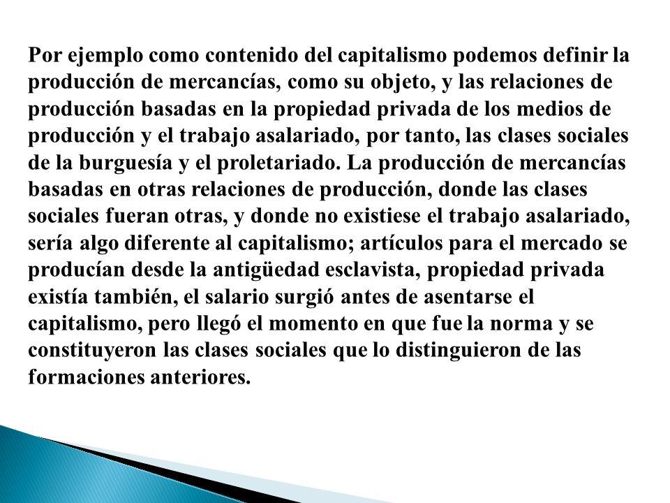 Por ejemplo como contenido del capitalismo podemos definir la producción de mercancías, como su objeto, y las relaciones de producción basadas en la p