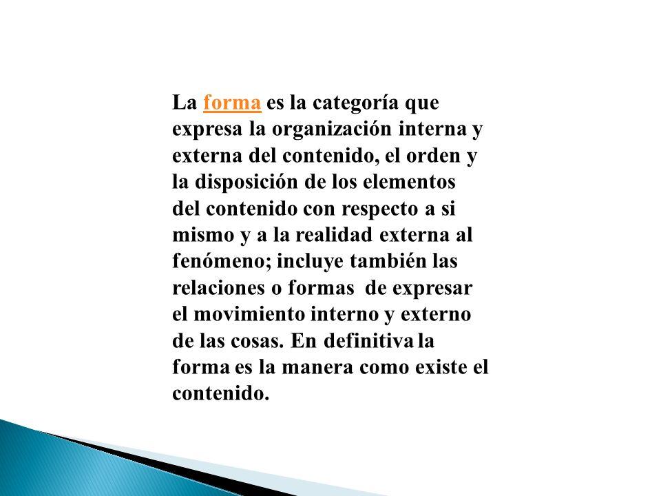 La forma es la categoría que expresa la organización interna y externa del contenido, el orden y la disposición de los elementos del contenido con res