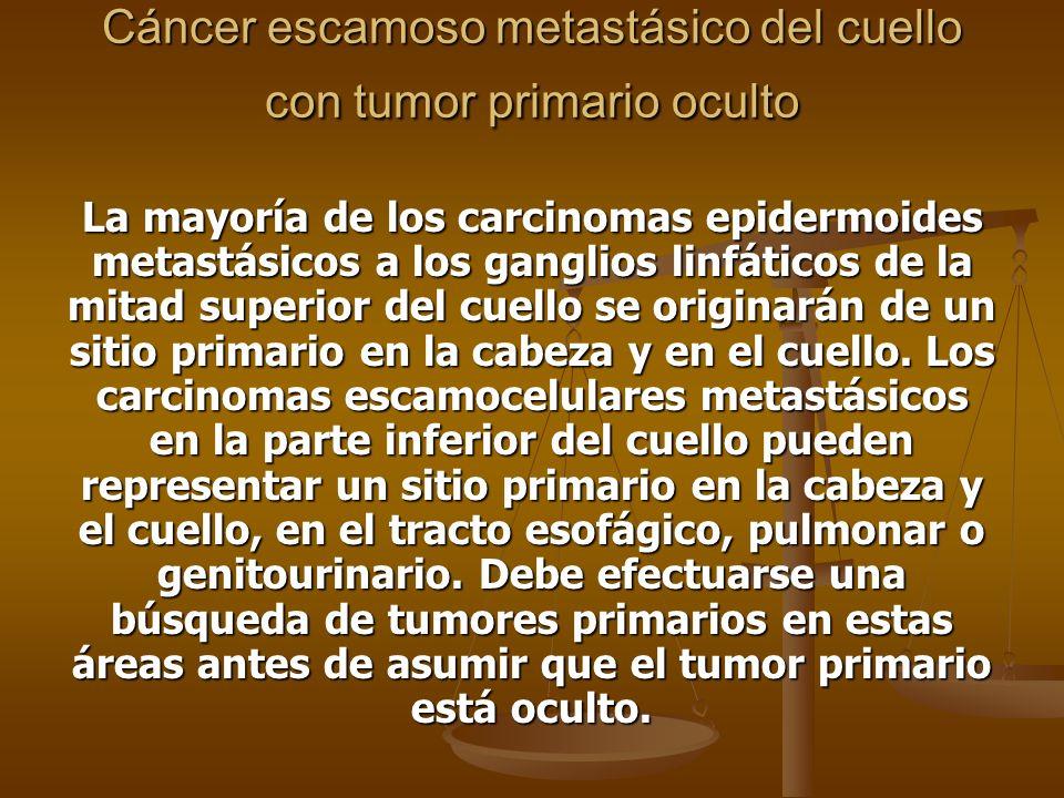Cáncer escamoso metastásico del cuello con tumor primario oculto La mayoría de los carcinomas epidermoides metastásicos a los ganglios linfáticos de la mitad superior del cuello se originarán de un sitio primario en la cabeza y en el cuello.