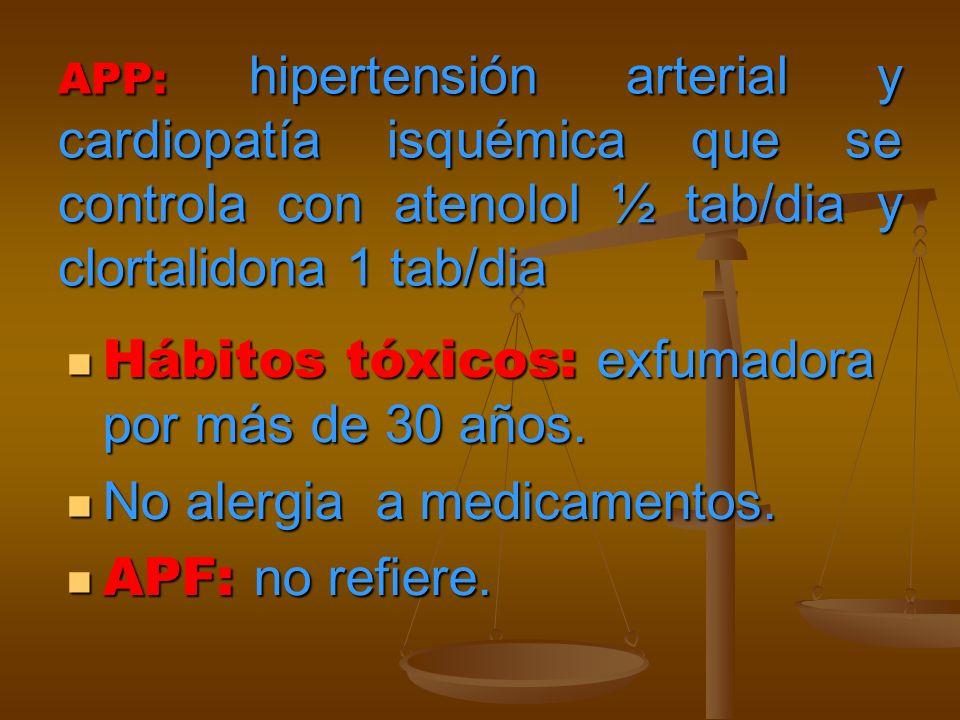 APP: hipertensión arterial y cardiopatía isquémica que se controla con atenolol ½ tab/dia y clortalidona 1 tab/dia Hábitos tóxicos: exfumadora por más de 30 años.