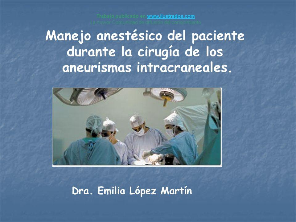 Dra. Emilia López Martín Manejo anestésico del paciente durante la cirugía de los aneurismas intracraneales. Trabajo publicado en www.ilustrados.comww