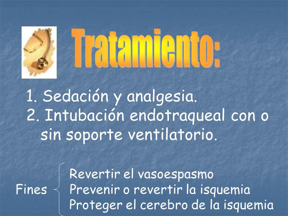 1. Sedación y analgesia. 2. Intubación endotraqueal con o sin soporte ventilatorio. Revertir el vasoespasmo Fines Prevenir o revertir la isquemia Prot