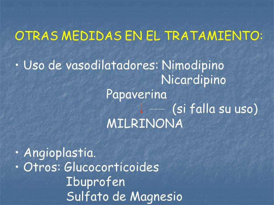 OTRAS MEDIDAS EN EL TRATAMIENTO: Uso de vasodilatadores: Nimodipino Nicardipino Papaverina (si falla su uso) MILRINONA Angioplastia. Otros: Glucocorti