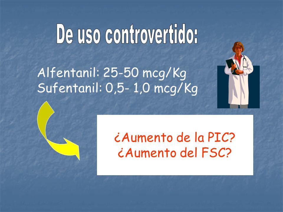 Alfentanil: 25-50 mcg/Kg Sufentanil: 0,5- 1,0 mcg/Kg ¿Aumento de la PIC? ¿Aumento del FSC?