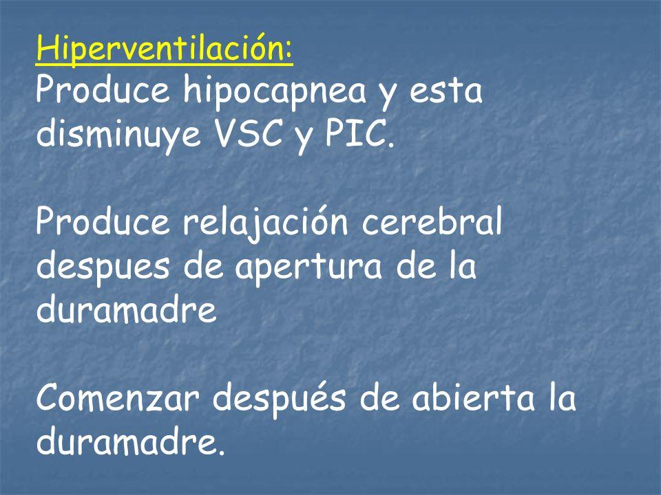 Hiperventilación: Produce hipocapnea y esta disminuye VSC y PIC. Produce relajación cerebral despues de apertura de la duramadre Comenzar después de a