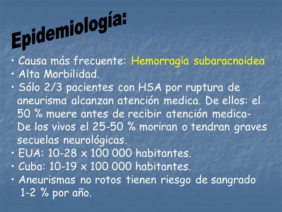 Causa más frecuente: Hemorragia subaracnoidea Alta Morbilidad. Sólo 2/3 pacientes con HSA por ruptura de aneurisma alcanzan atención medica. De ellos: