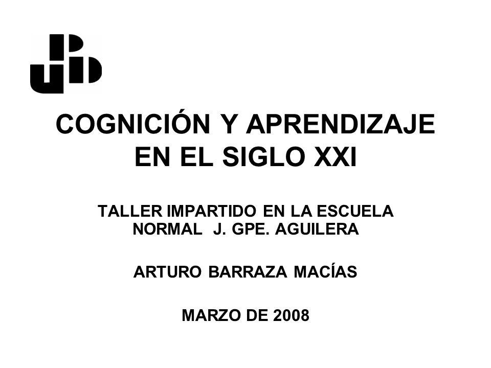 COGNICIÓN Y APRENDIZAJE EN EL SIGLO XXI TALLER IMPARTIDO EN LA ESCUELA NORMAL J. GPE. AGUILERA ARTURO BARRAZA MACÍAS MARZO DE 2008