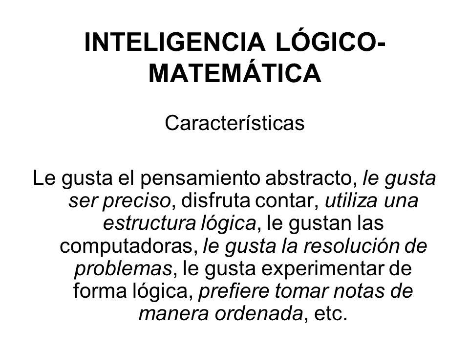 INTELIGENCIA LÓGICO- MATEMÁTICA Características Le gusta el pensamiento abstracto, le gusta ser preciso, disfruta contar, utiliza una estructura lógic