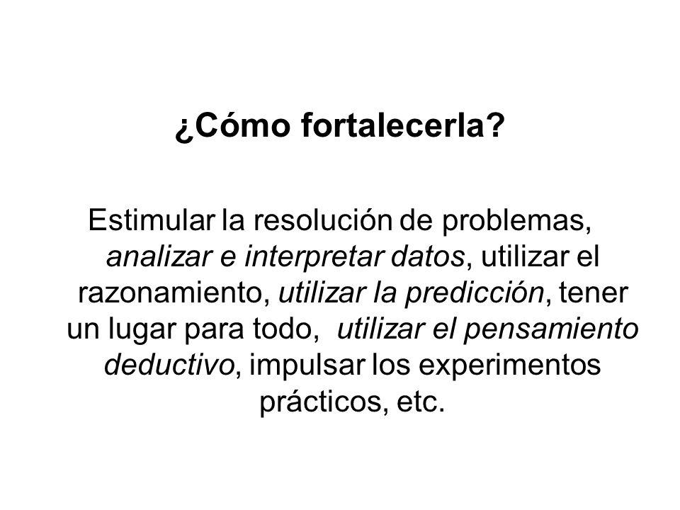 ¿Cómo fortalecerla? Estimular la resolución de problemas, analizar e interpretar datos, utilizar el razonamiento, utilizar la predicción, tener un lug