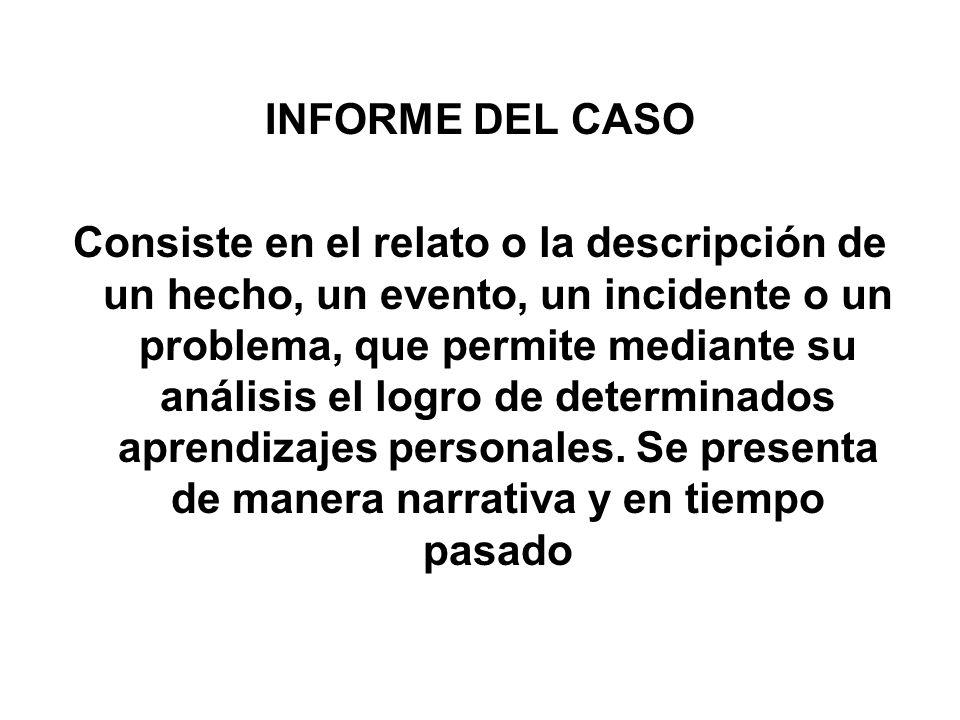INFORME DEL CASO Consiste en el relato o la descripción de un hecho, un evento, un incidente o un problema, que permite mediante su análisis el logro